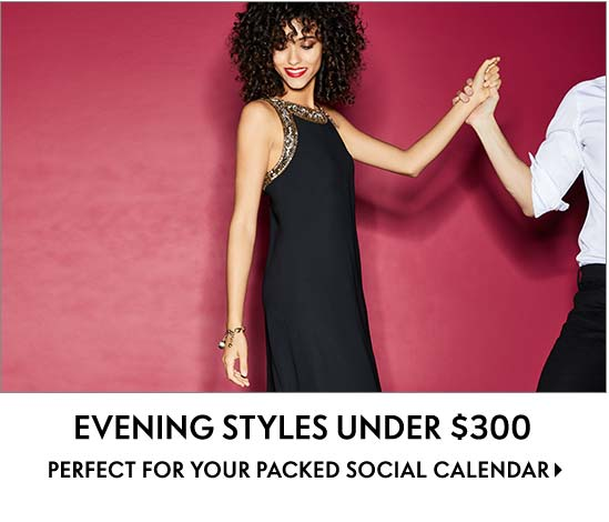 Evening Styles Under $300 Perfect for your packed social calendar