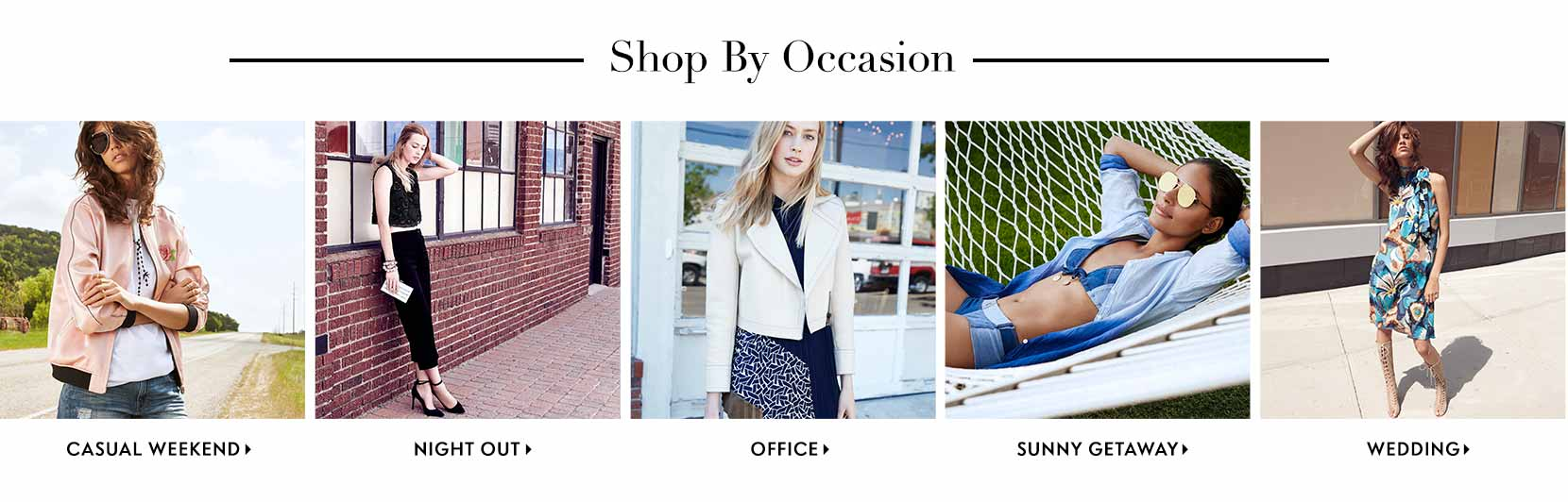 Shop by occasion! Wedding, night out, casual weekend, sunny getaway, office