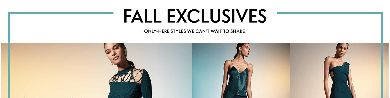Fall Exclusives Only-here styles we can?t wait to share