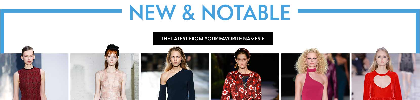 New & Notable Must-haves for the coming season & beyond The latest from your favorite names like Carolina Herrera, Lela Rose, Cushnie Et Ochs, Altuzarra, Brandon Maxwell, Chloe, Calvin Klein 205w39nyc and more
