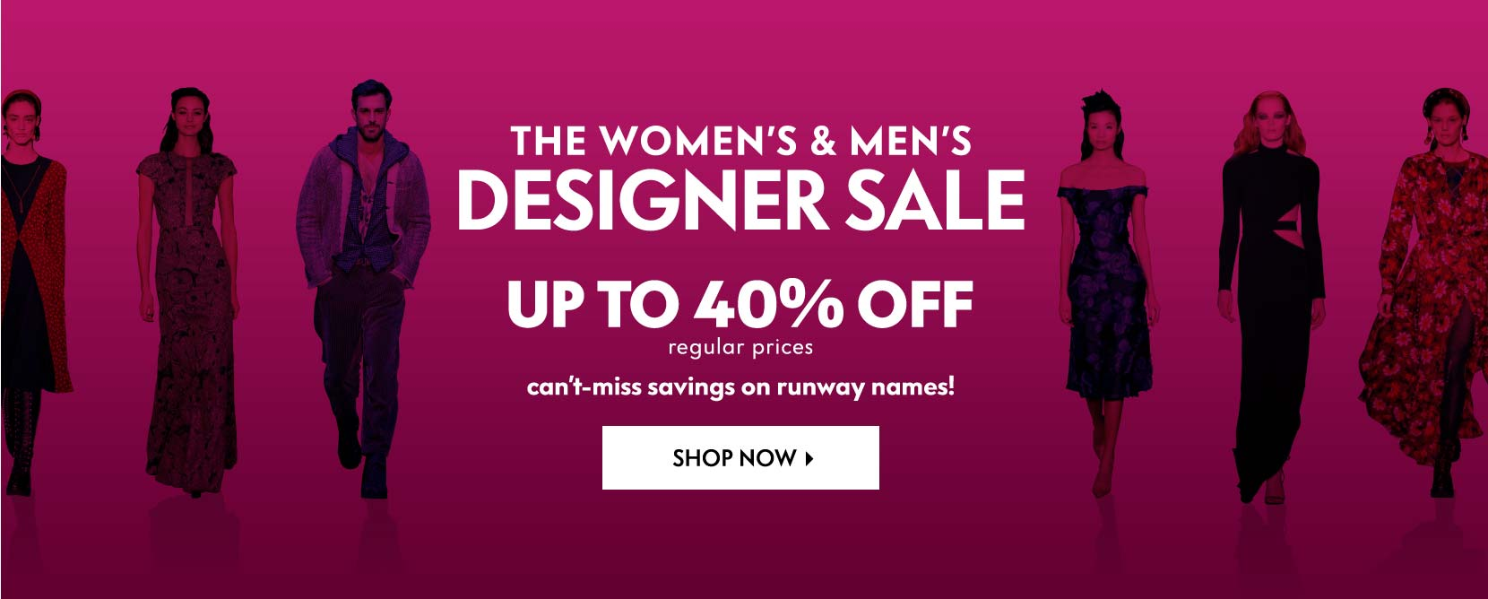 THE WOMEN???S & MEN???S DESIGNER SALE Up to 40% off regular prices Can???t-miss savings on runway names!