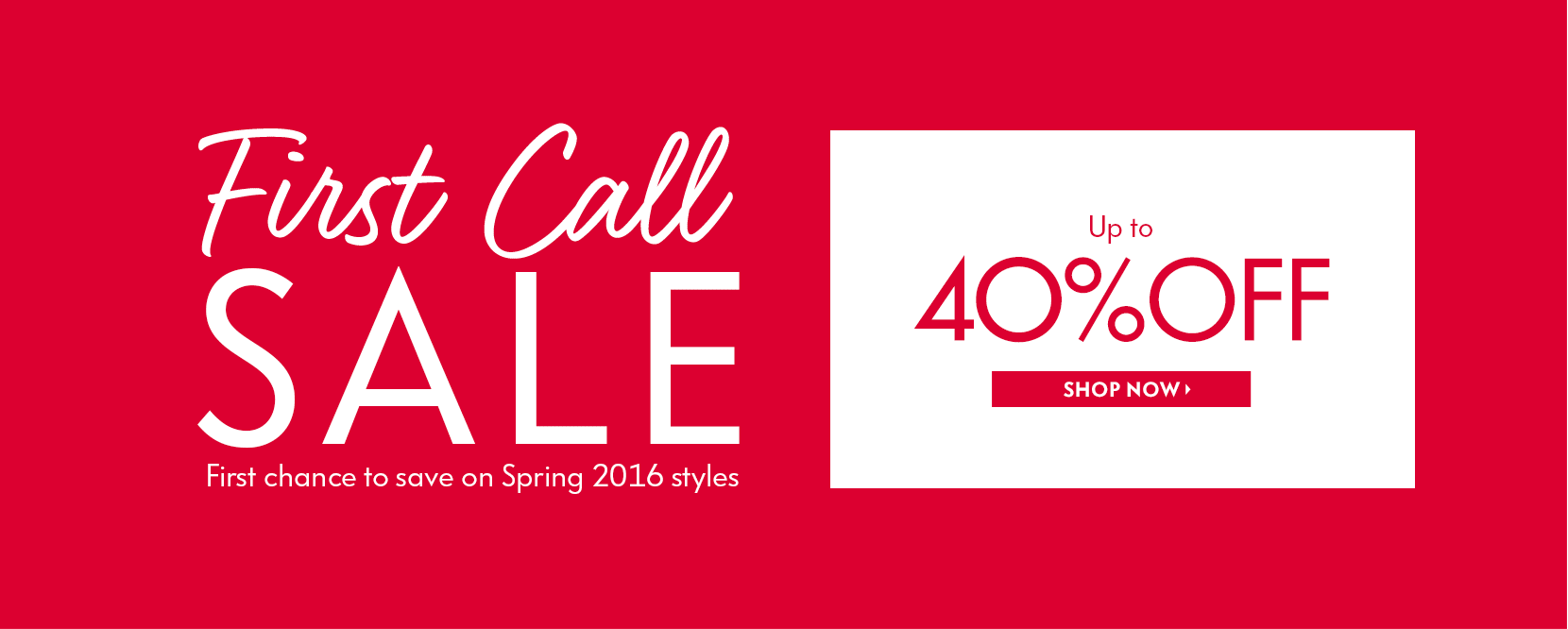 First Call Sale up to 40% off. Shop first chance to save on spring 2016 styles