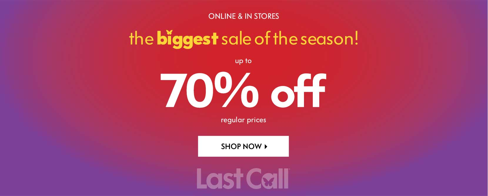 Online and in stores the biggest sale of the season! Up to 70% off refular prices. Shop Last Call