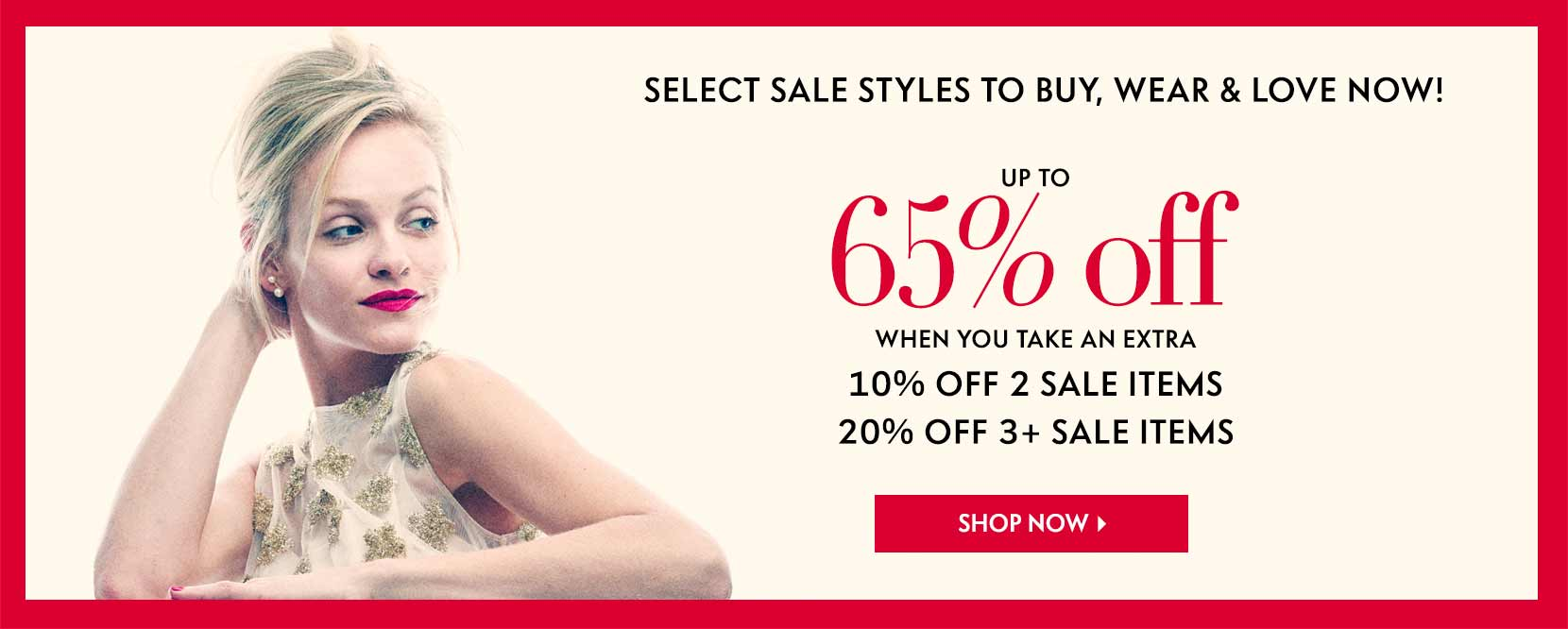 Select sale styles to buy, wear, and love now! Up to 65% off when you take an extra 10% off 2 sale items 20% off 3 sale items