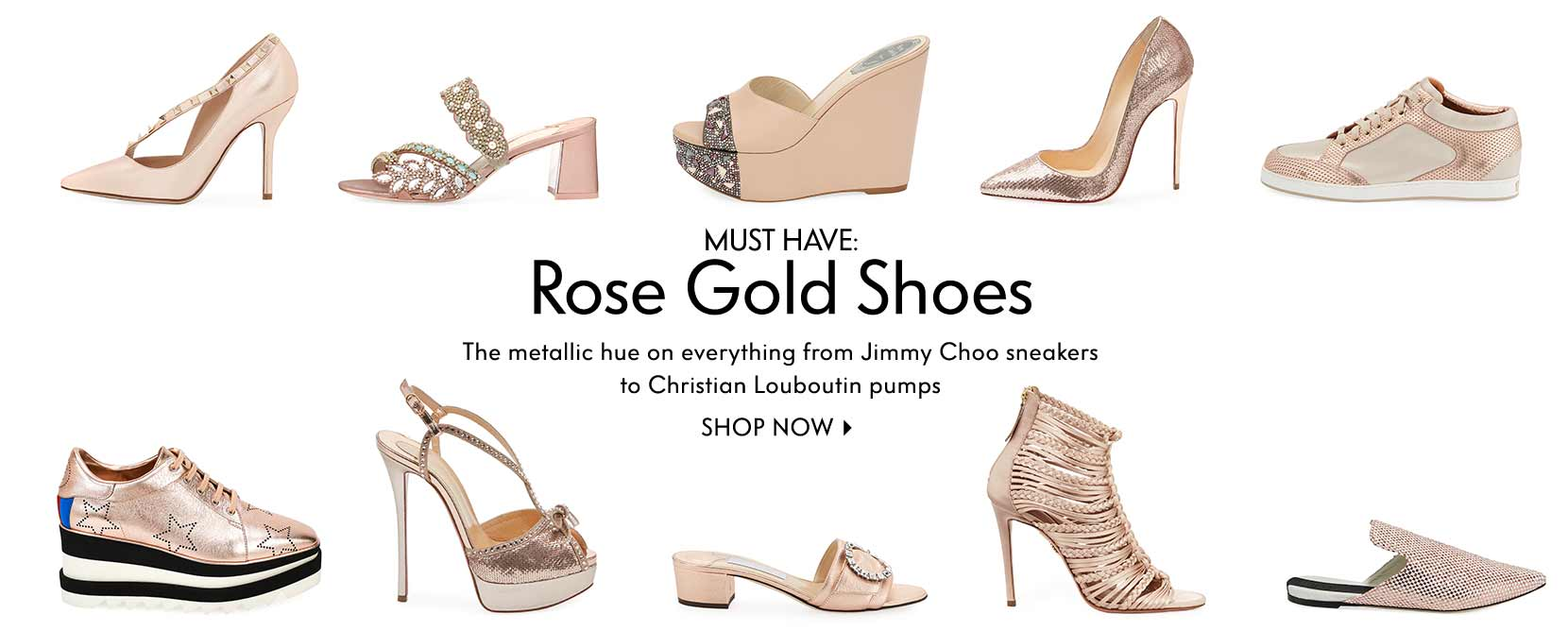 Must Have: Rose Gold Shoes The metallic hue on everything from Jimmy Choo sneakers to Christian Louboutin pumps