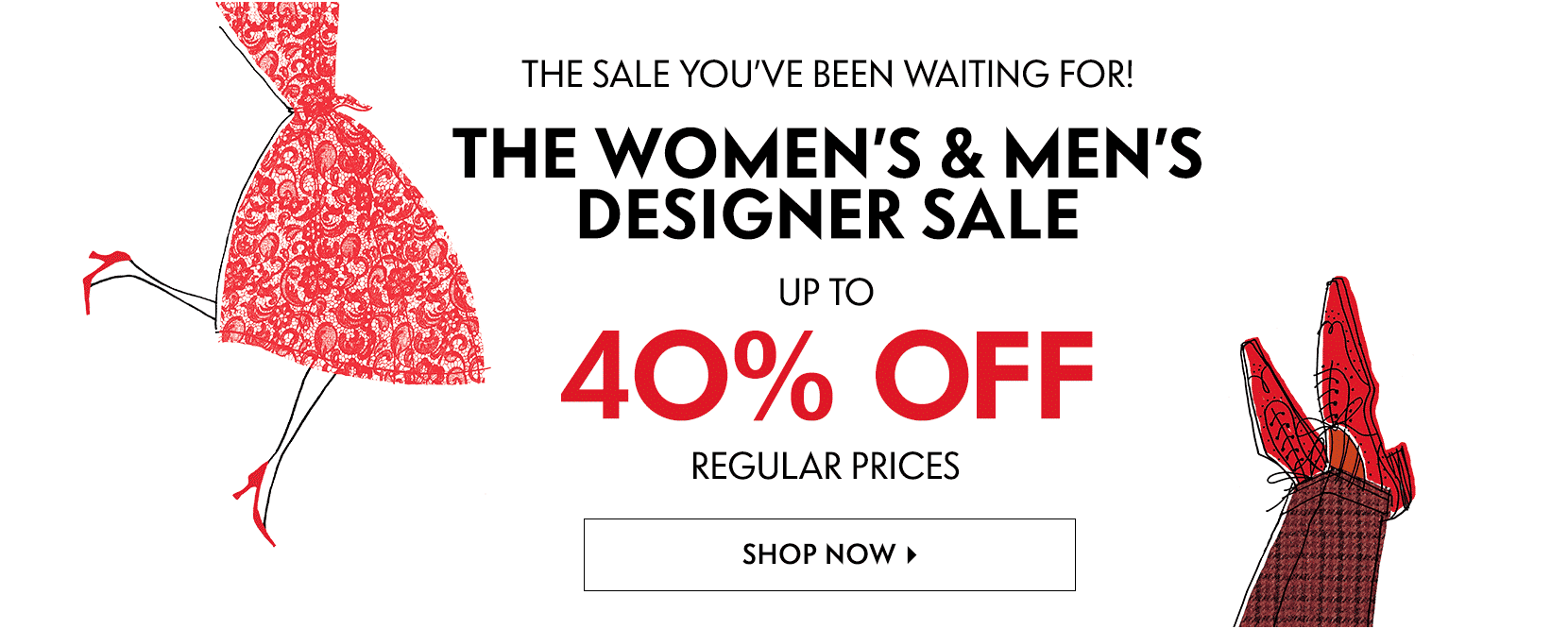 The sale you've been waiting for! The Women's and Men's Designer Sale up to 40% off regular prices