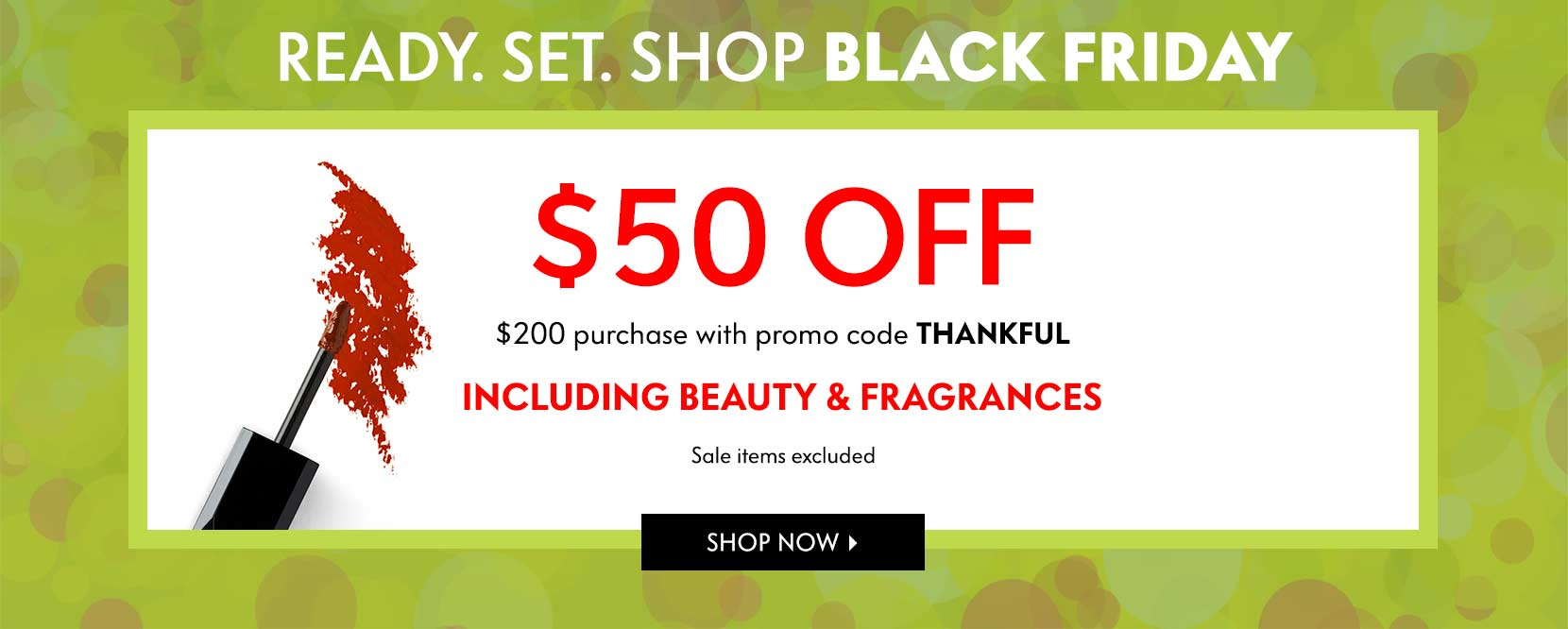 Happy thanksgiving! Our gift to you $50 off you $200 purchase. Including beauty and fragrances. Sale items excluded. Stores open tomorrow at 8am. promo code THANKFUL