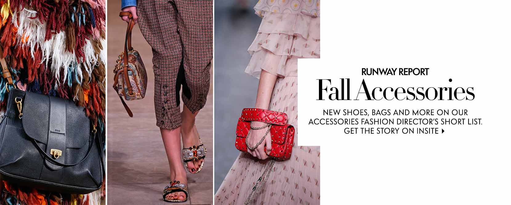 Runway Report Fall Accessories new shoes, bags and more on our accessories fashion director's short list. Get the story on Insite