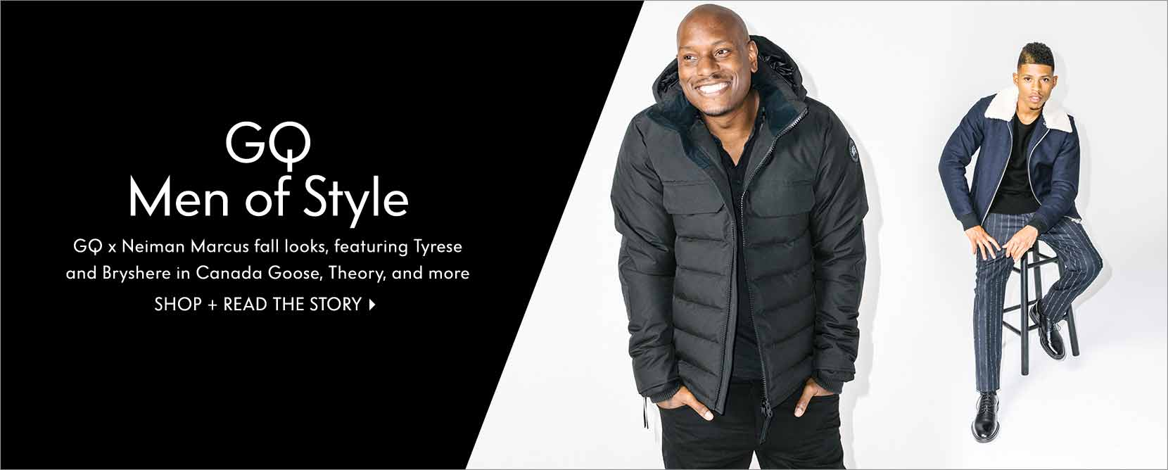 GQ Men of Style: GQ x Neiman Marcus fall looks, featuring Tyrese and Bryshere in Canada Goose, Theory, and more Shop + read the story