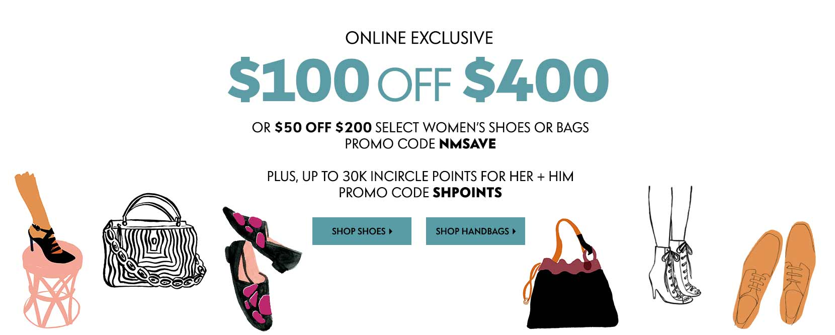 online exclusive $100 off $400 or $50 off $200 select women's shoes or bags promo code NMSAVE. Plus, up to 30K incircle points for her and him promo code SHPOINTS