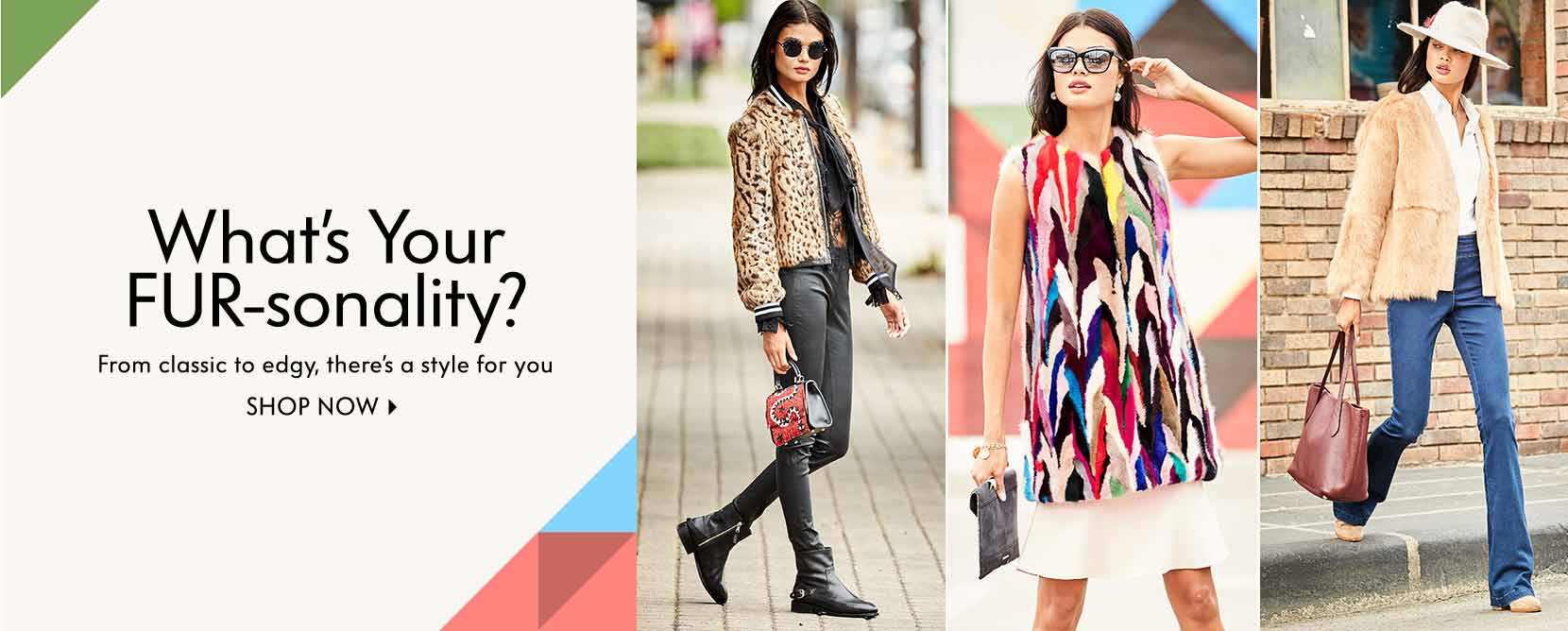 What???s Your FUR-sonality? From classic to edgy, there???s a style for you Shop now