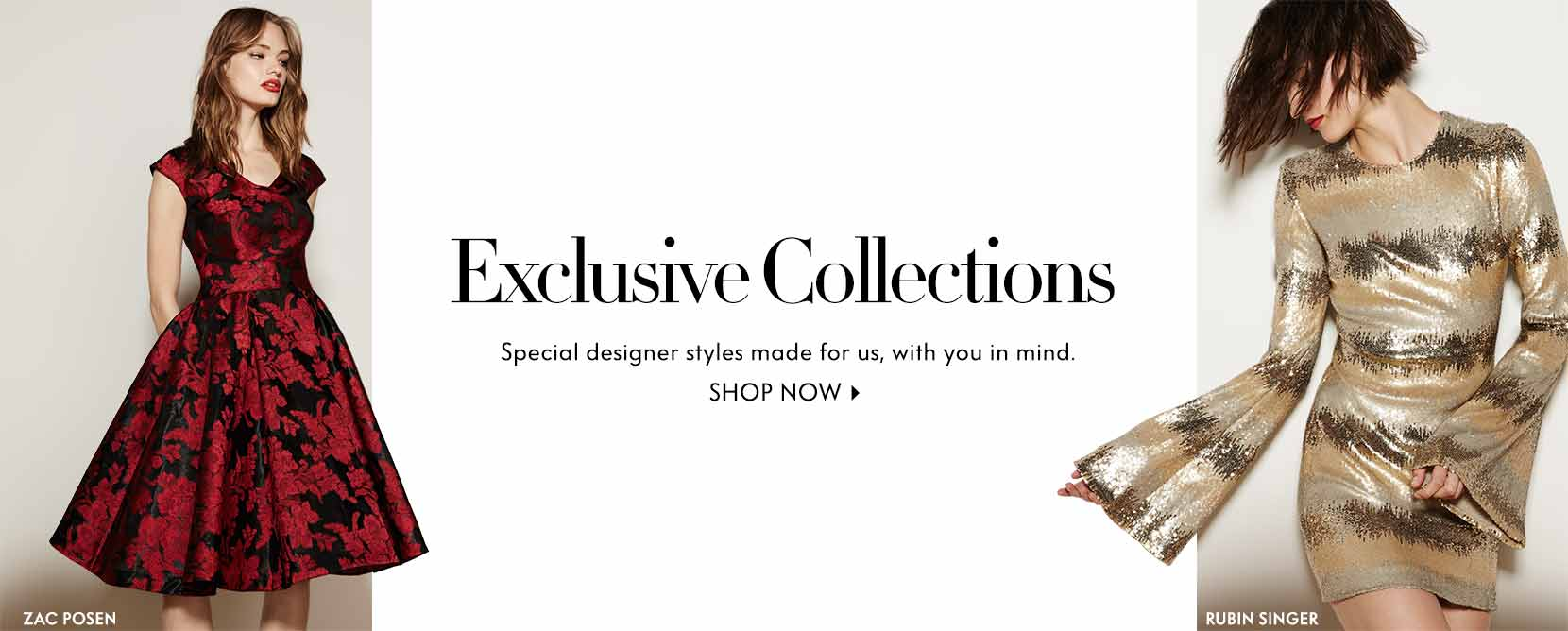 Exclusive Collections Special designer styles made for us, with you in mind. Shop now