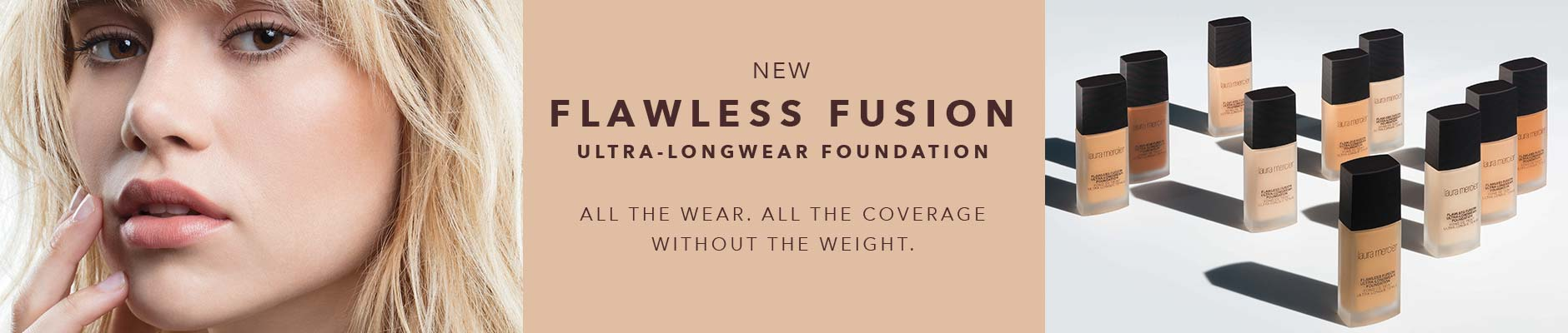 New flawless fusion, ultra-longwear foundation - All the wear, all the coverage, without the weight.