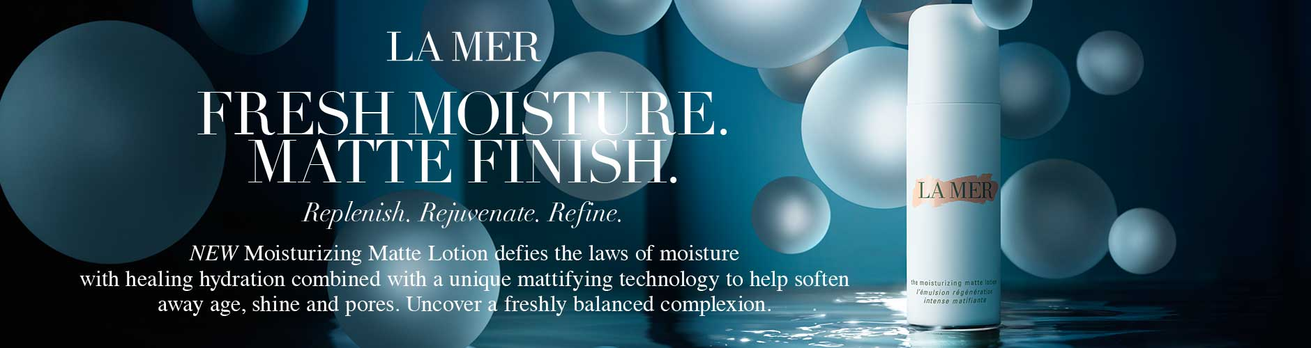 La Mer: Fresh Moisture. Matte Finish. - Replenish. Rejuvenate. Refine.