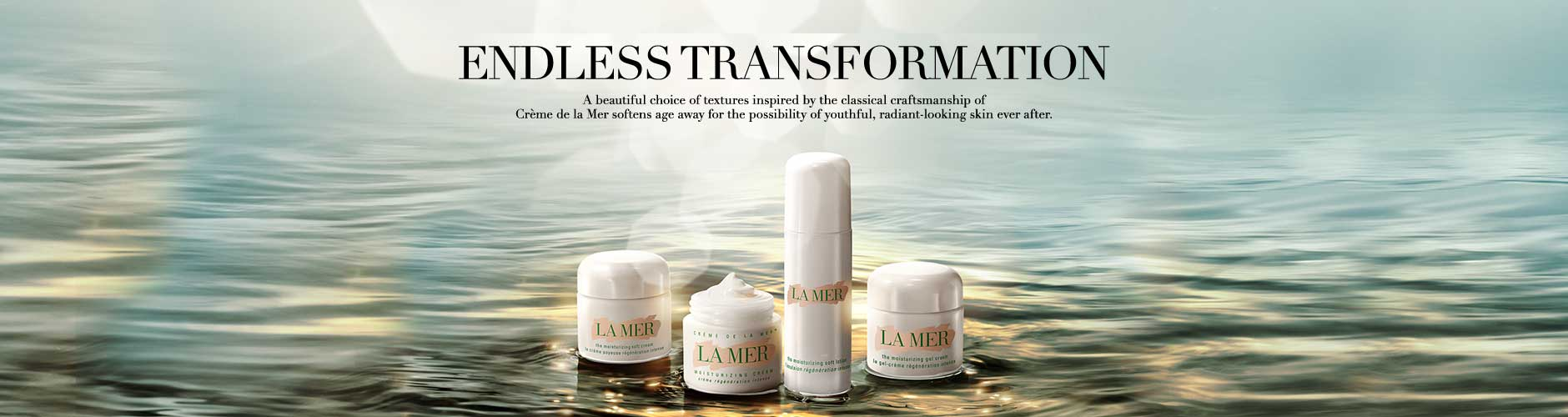 Endless Transformation - Creme de la Mer softens age away for the possibility of youthful, radiant-looking skin ever after.