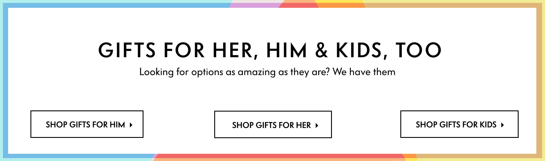Gifts For Her, Him & Kids, Too - Looking for options as amazing as they are? We have them