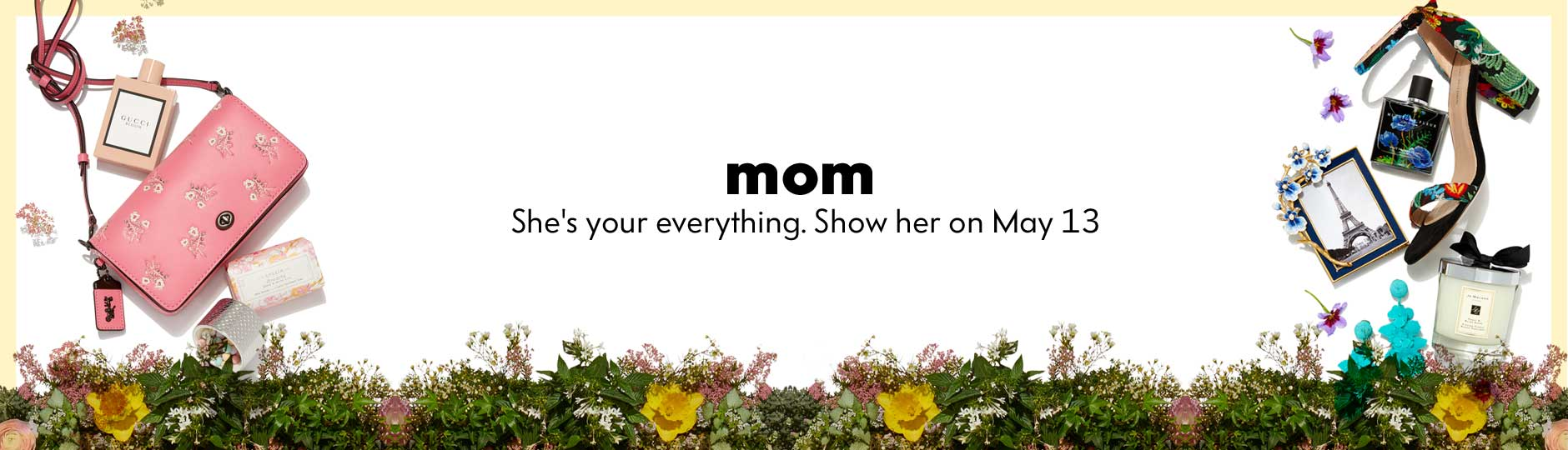 Mom - She's your everything. Show her on May 13