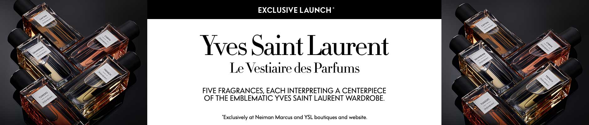 Yves Saint Laurent: Le Vestiaire des Parfums - Five fragrances, each interpreting a centerpiece of the emblematic Yves Saint Laurent Wardrobe.