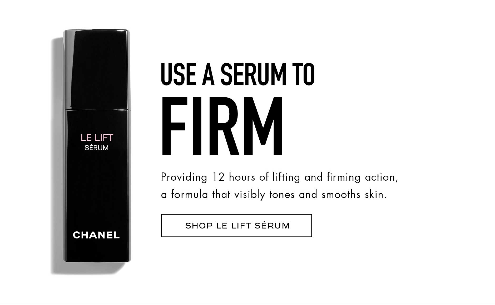Use a serum to firm - Providing 12 hours of lifting and firming action, a formula that visibly tones and smooths skin.