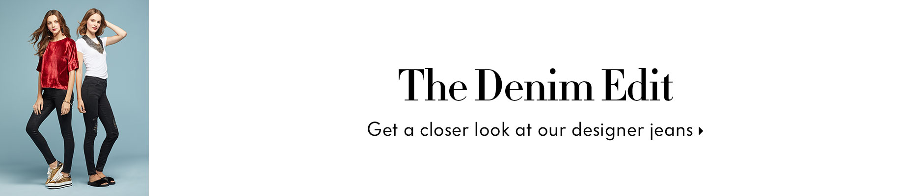 The Denim Edit - Get a closer look at our designer jeans