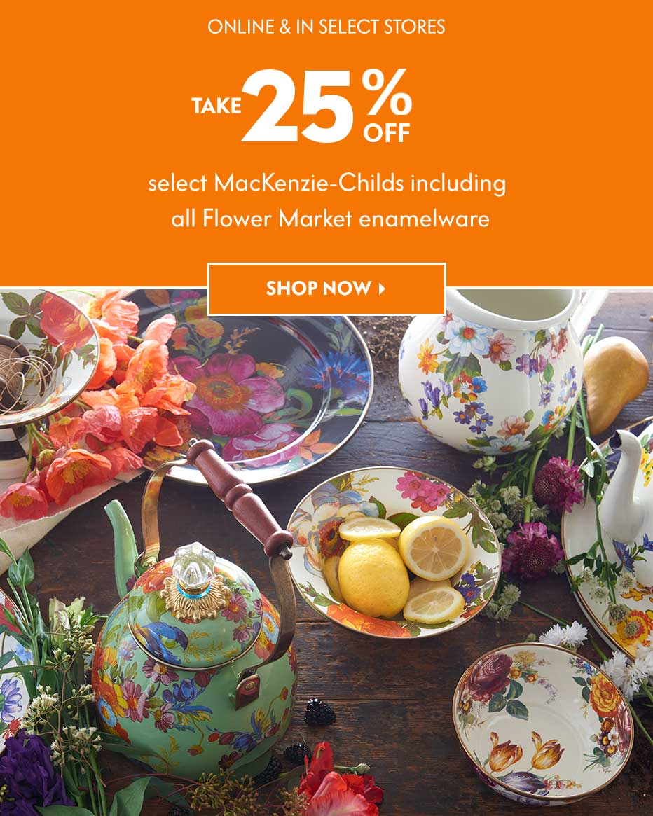 Online & In Select Stores: Take 25% off select MacKenzie-Childs including all Flower Market enamelware