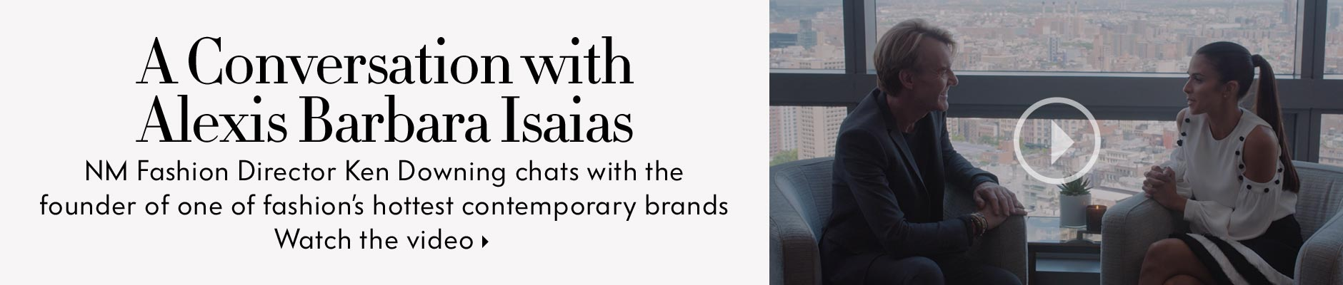 A Conversation with Alexis Barbara Isaias: NM Fashion Director Ken Downing chats with the founder of one of fashion's hottest contemporary brands - Watch the video