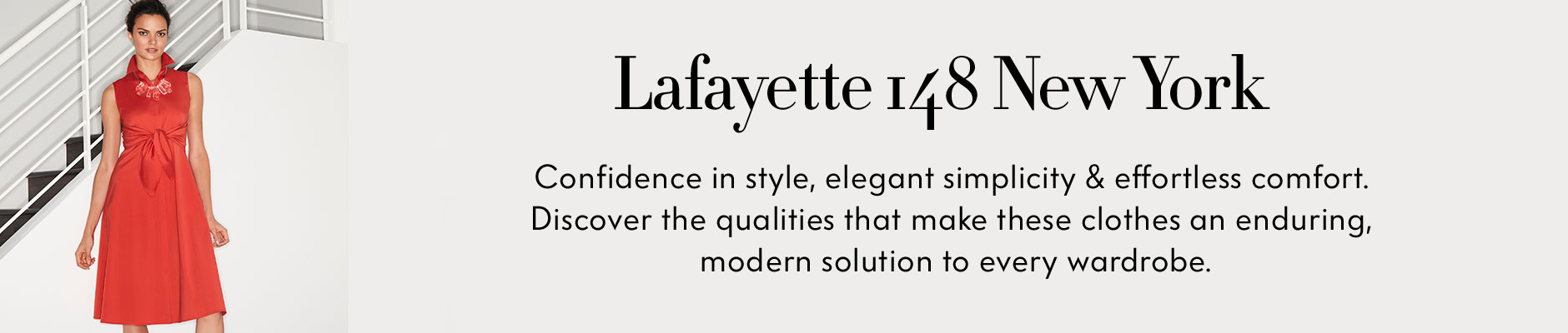 Lafayette 148 New York - Confidence in style, elegant simplicity & effortless comfort. Discover the qualities that make these clothes an enduring, modern solution to every wardrobe.