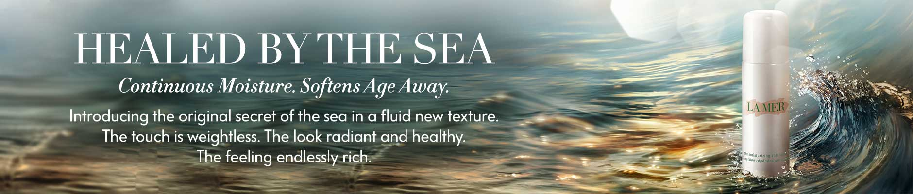 Healed By The Sea: Continuous Moisture. Softens Age Away. - Introducing the original secret of the sea in a fluid new texture. The touch is weightless. The look radiant and health. The feeling endlessly rich.