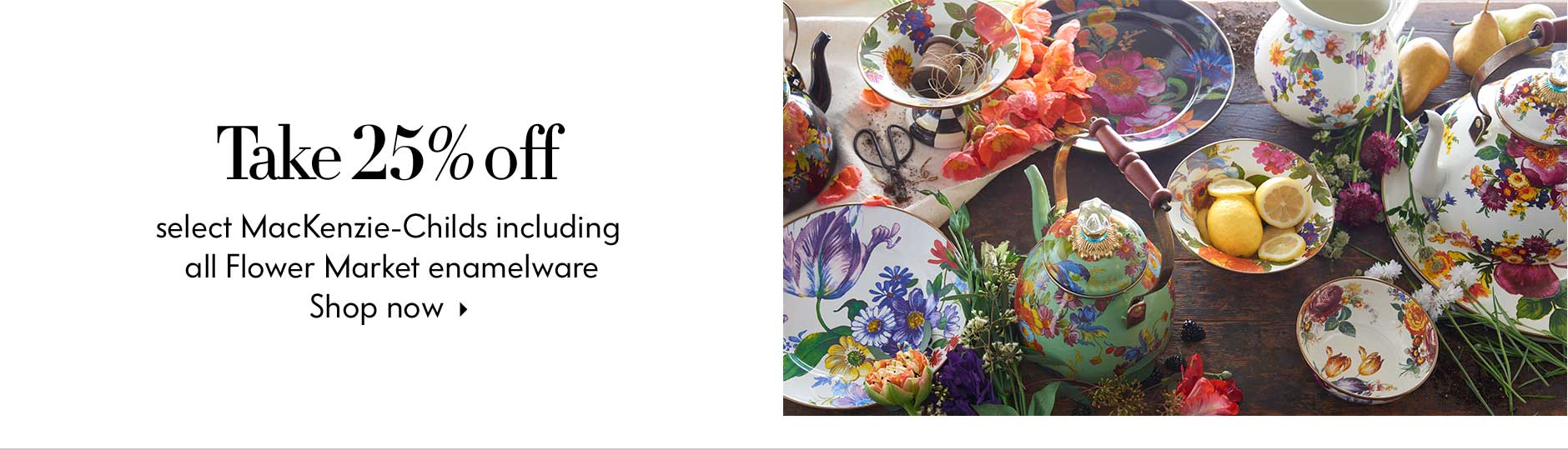 Take 25% off select MacKenzie-Childs including all Flower Market enamelware