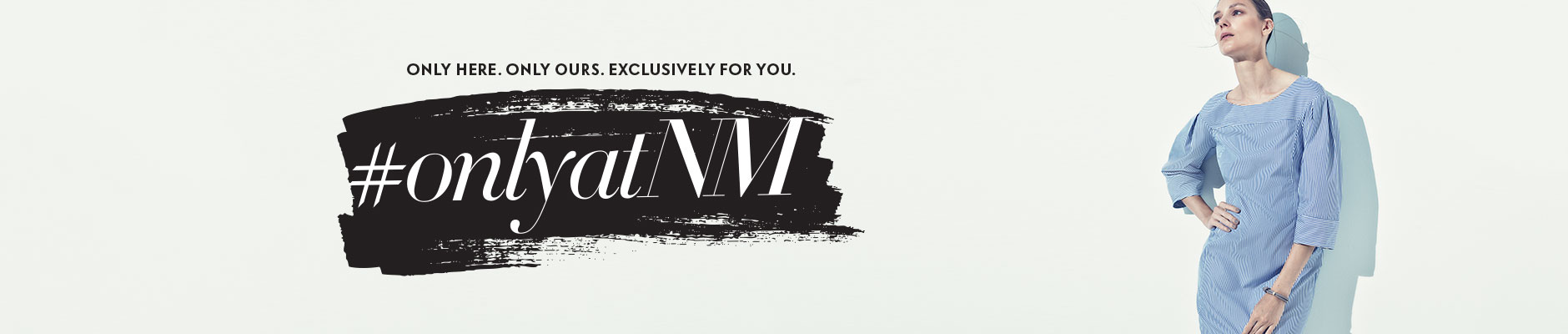 Only here. Only Ours. Exclusively for you. #onlyatNM