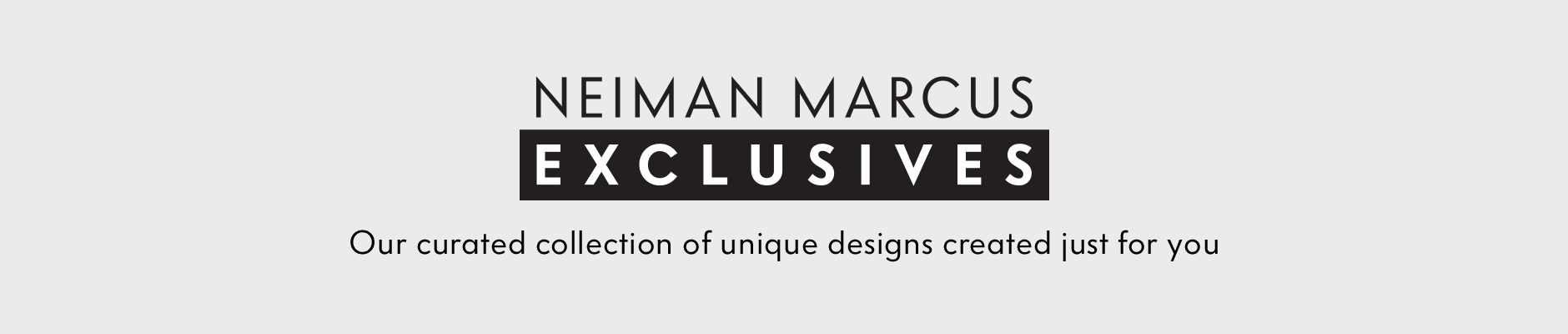 Neiman Marcus Exclusives - Our curated collection of unique designs created just for you