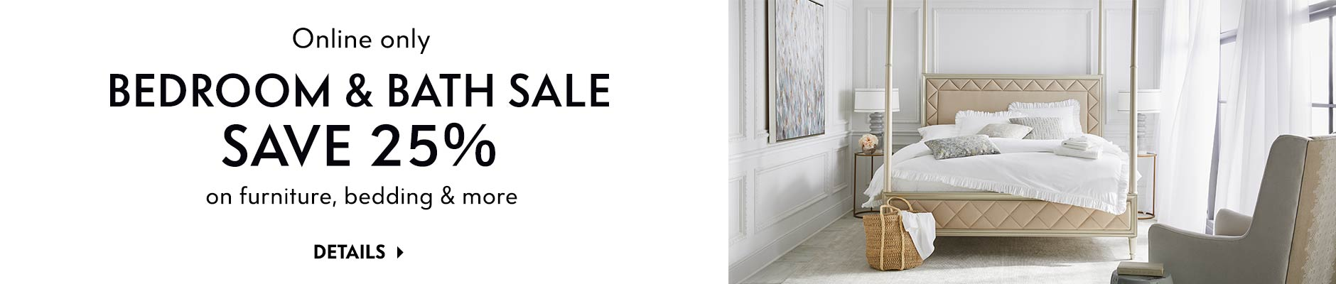 Online only: Bedroom & Bath Sale - Save 25% on furniture, bedding & more