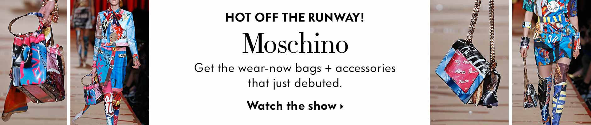 Hot off the runway! Moschino - Get the wear-now bags + accessories that just debuted. Watch the show