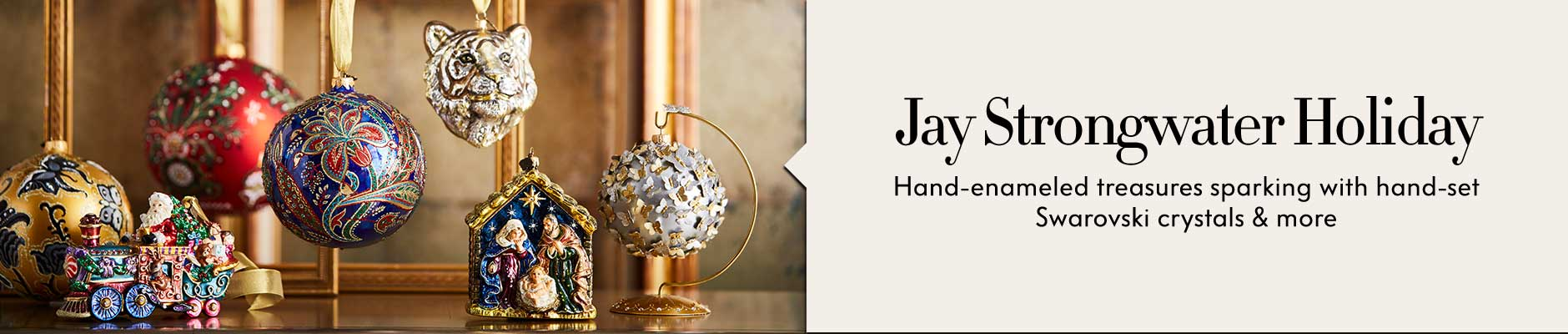 Jay Strongwater Holiday - Hand-enameled treasures sparking with hand-set Swarovski crystals & more