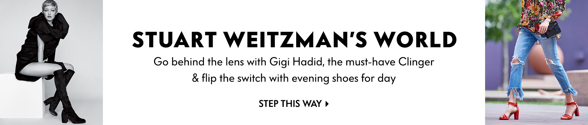 Stuart Weitzman's World - Go behind the lens with Gigi Hadid, the must-have clinger & flip the switch with evening shoes for day - step this way