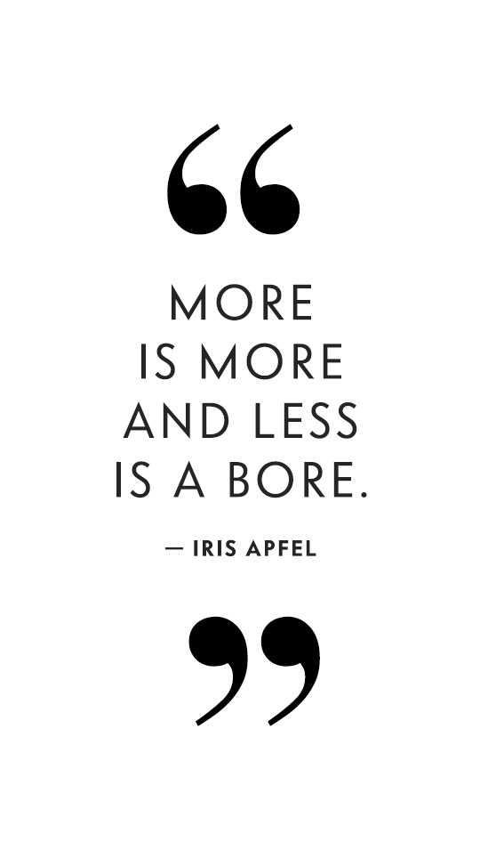 More is more and less is a bore. - Iris Apfel