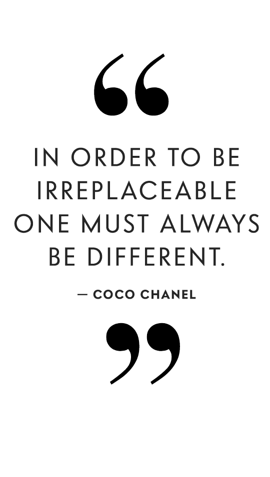 In order to be irreplaceable one must always be different. -Coco Chanel