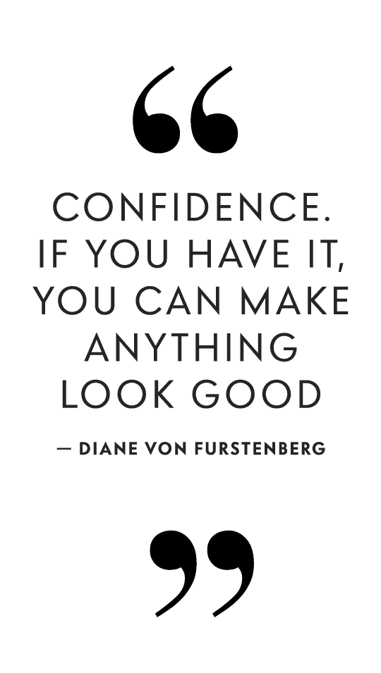 Confidence. If you have it, you can make anything look good - Diane Von Furstenberg