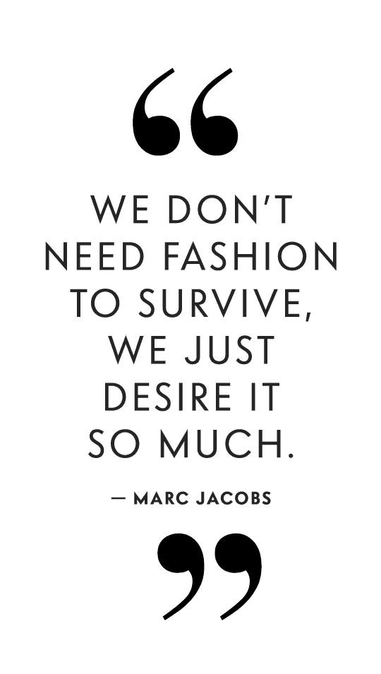 We don't need fashion to survive, we just desire it so much. - Marc Jacobs
