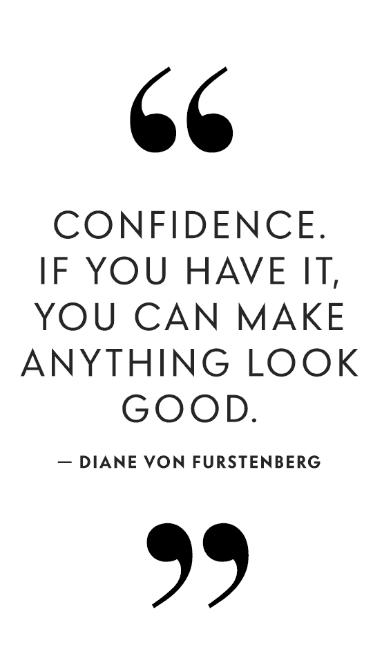 Confidence. If you have it, you can make anything look good. - Diane Von Furstenberg