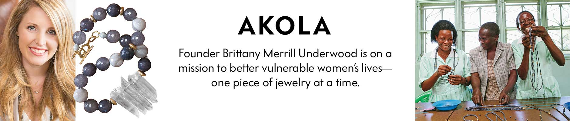Akola - Founder Brittany Merrill Underwood is on a mission to better vulnerable women???s lives&-one piece of jewelry at a time.