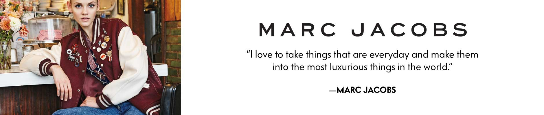 Marc Jacobs - I Love to take things that are everyday and make them into the most luxurious things in the world.