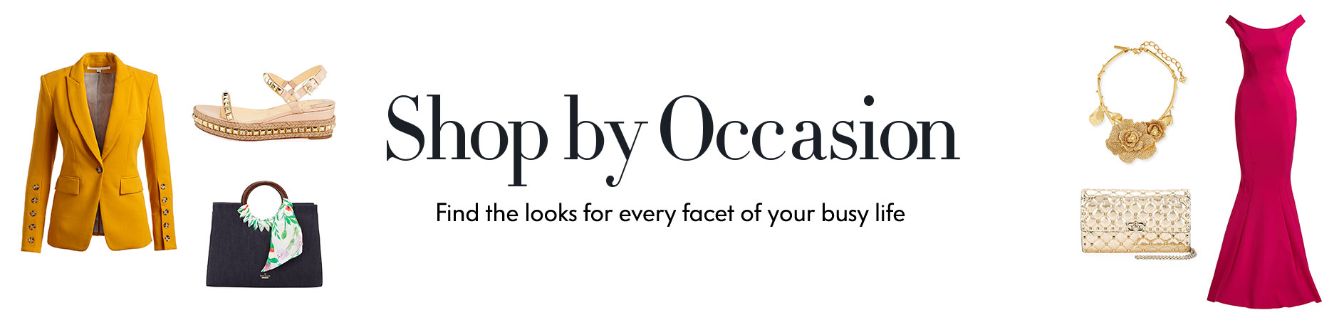 Shop by Occasion - Find the looks for every facet of your busy life