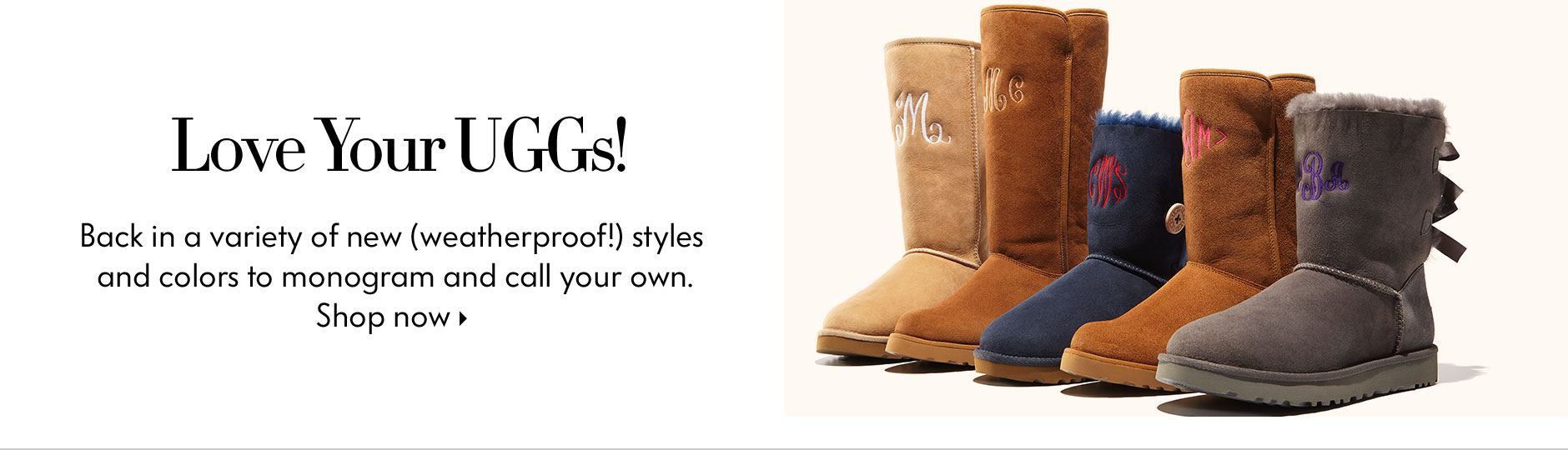 Love Your UGGs! - Back in a variety of new (weatherproof!) styles and colors to monogram and call your own.