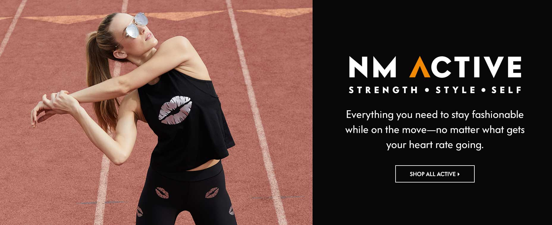 NM Active: Strength. Style. Self - Everything you need to stay fashionable while on the move-no matter what gets your heart rate going.