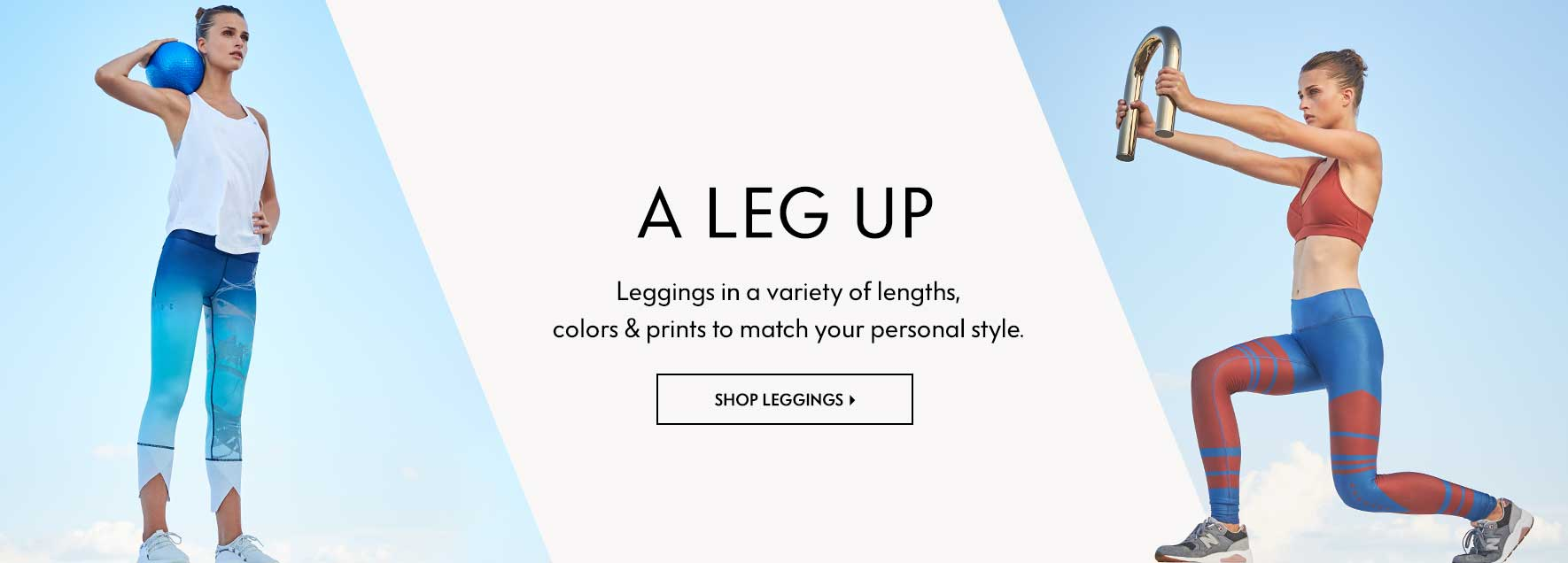 A Leg Up: Leggings in a variety of lengths, colors & prints to match your personal style.
