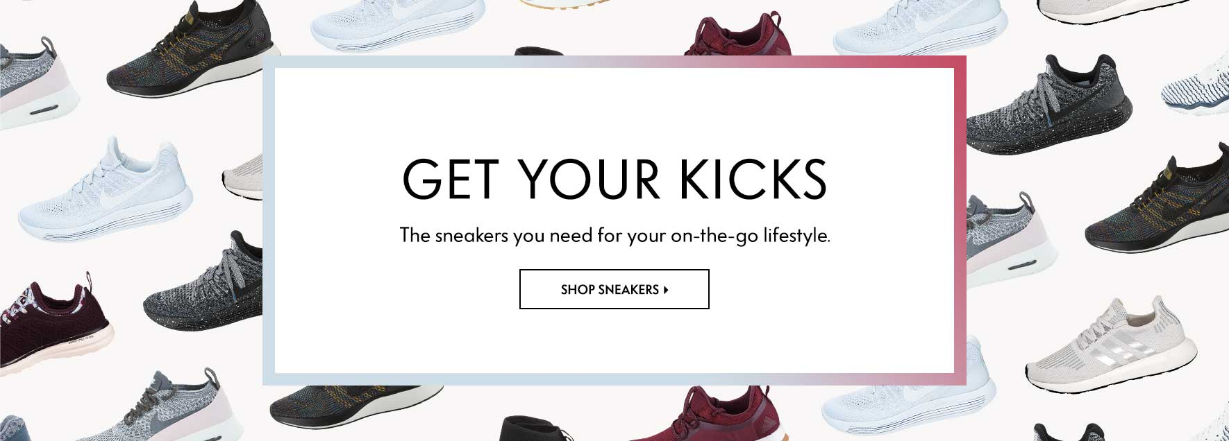 Get Your Kicks - The sneakers you need for your on-the-go lifestyle.