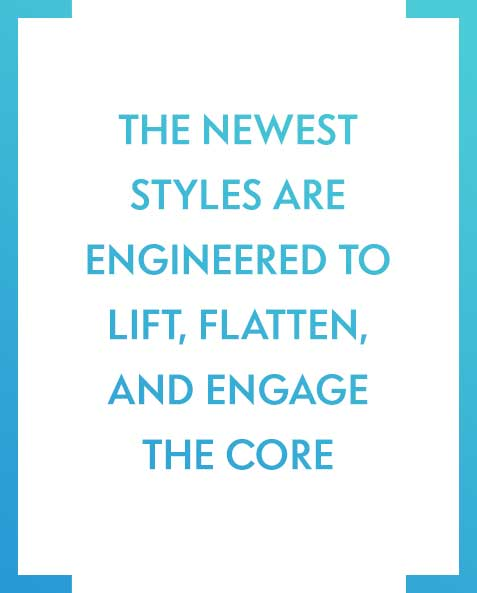 The newest styles are engineered to lift, flatten, and engage the core