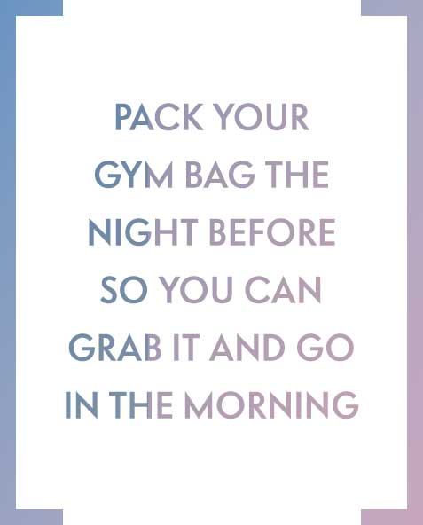 Pack your gym bag the night before so you can grab it and go in the morning