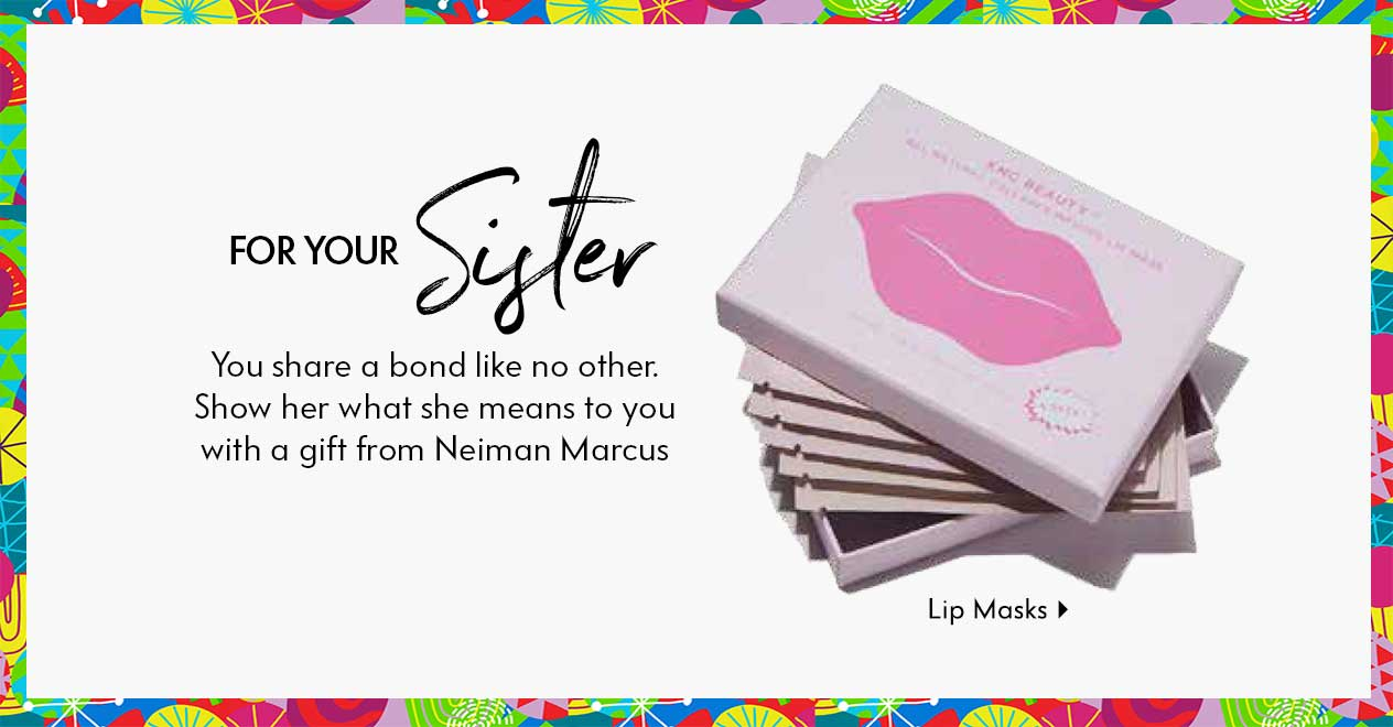 For your sister - You share a bond like no other. Show her what she means to you with a gift from Neiman Marcus